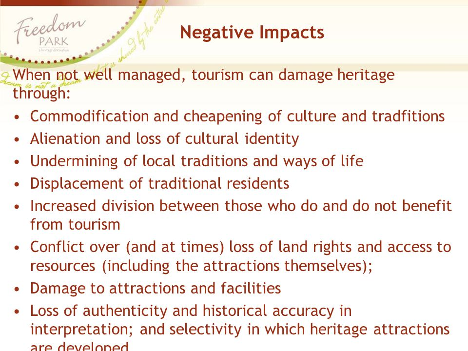 Negative Impacts When not well managed, tourism can damage heritage through: Commodification and cheapening of culture and tradfitions.