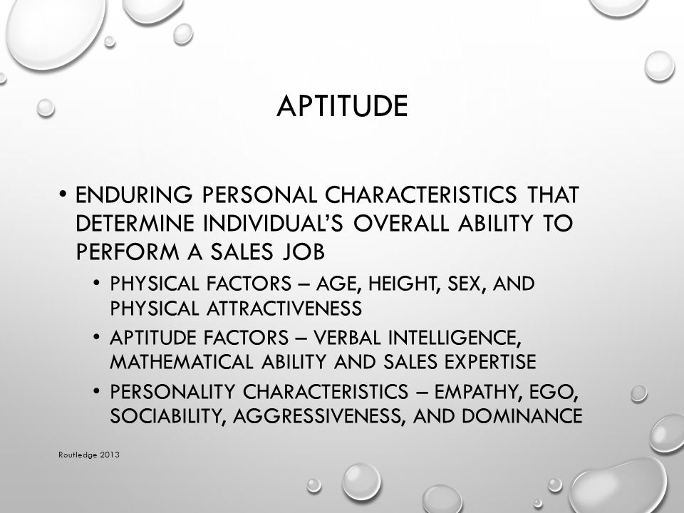 Aptitude Enduring personal characteristics that determine individual's overall ability to perform a sales job.