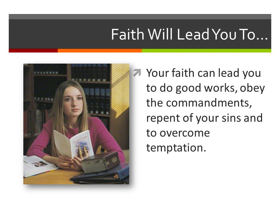 Faith Will Lead You To… Your faith can lead you to do good works, obey the commandments, repent of your sins and to overcome temptation.