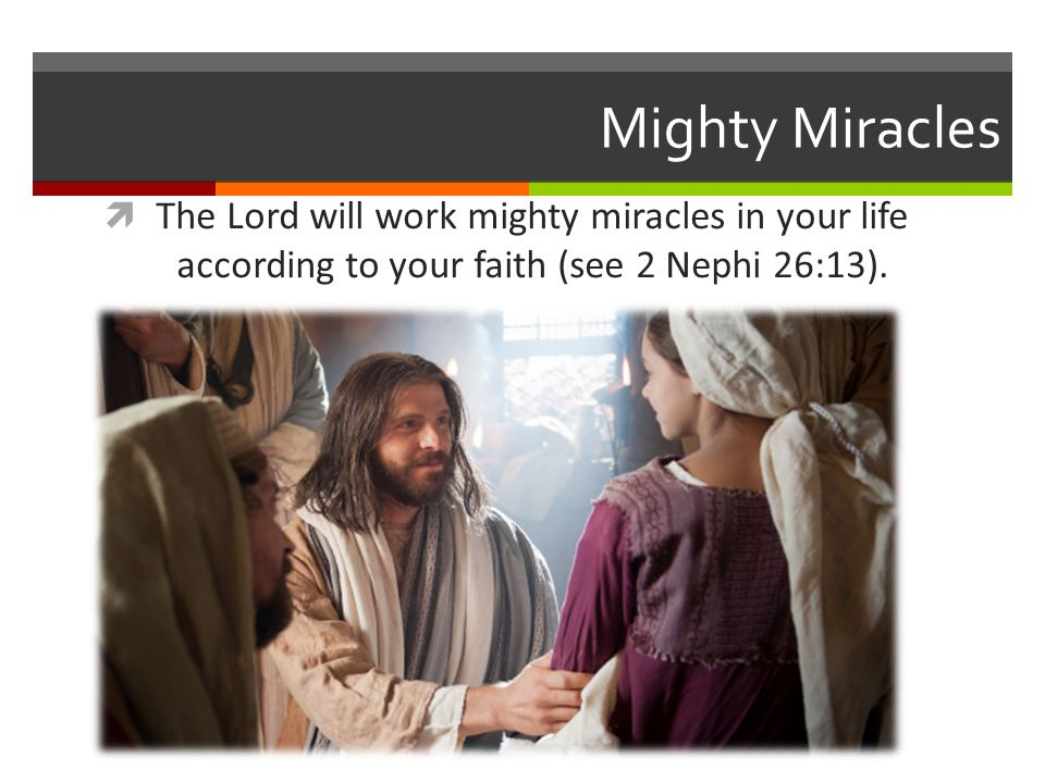 Mighty Miracles The Lord will work mighty miracles in your life according to your faith (see 2 Nephi 26:13).