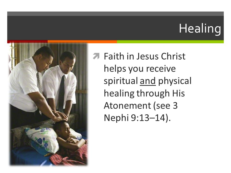 Healing Faith in Jesus Christ helps you receive spiritual and physical healing through His Atonement (see 3 Nephi 9:13–14).