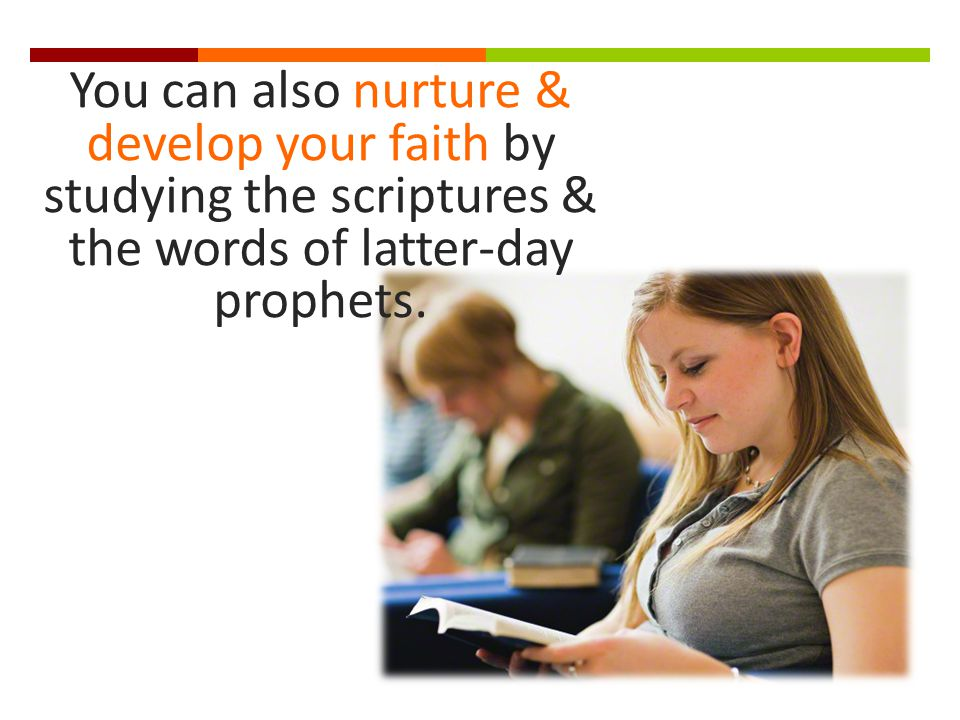 You can also nurture & develop your faith by studying the scriptures & the words of latter-day prophets.