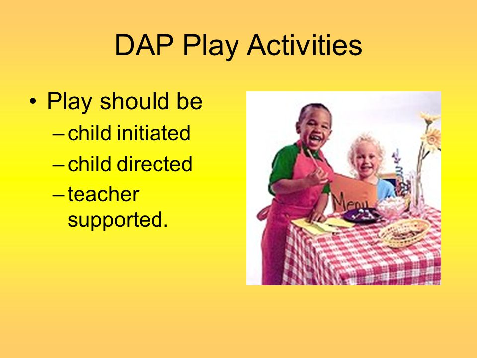 DAP Play Activities Play should be child initiated child directed