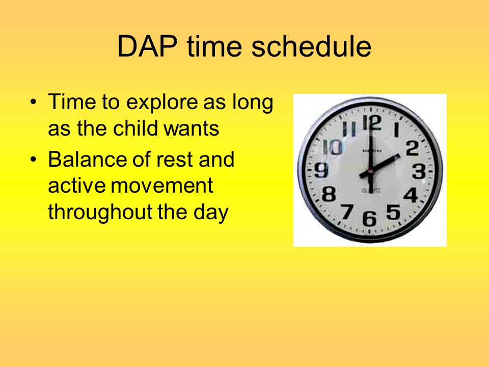 DAP time schedule Time to explore as long as the child wants