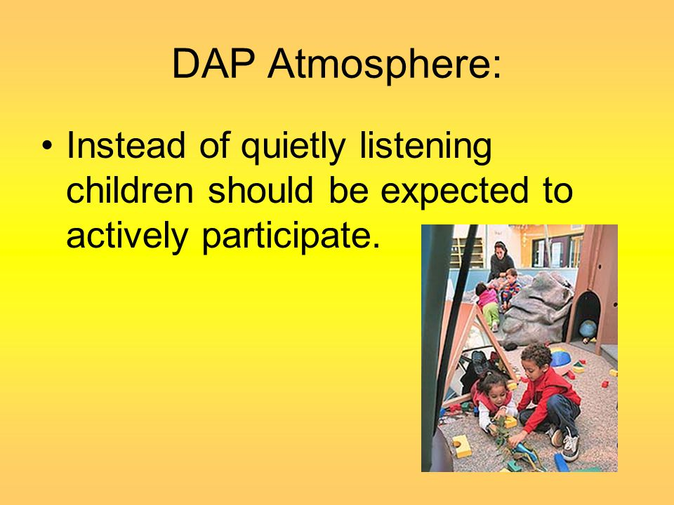 DAP Atmosphere: Instead of quietly listening children should be expected to actively participate.