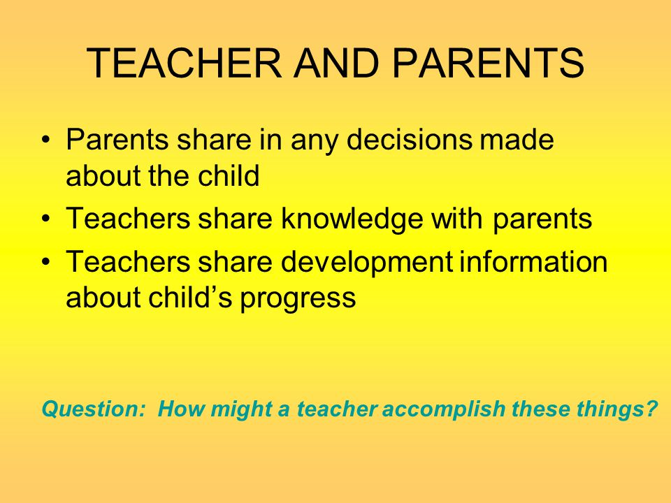 TEACHER AND PARENTS Parents share in any decisions made about the child. Teachers share knowledge with parents.