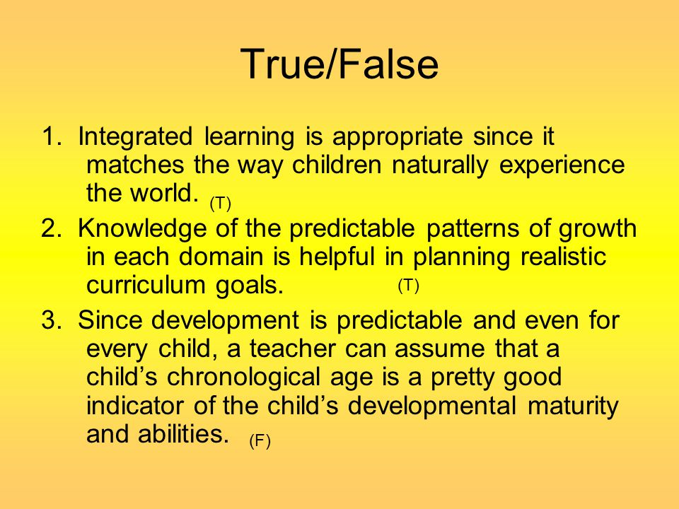 True/False 1. Integrated learning is appropriate since it matches the way children naturally experience the world.