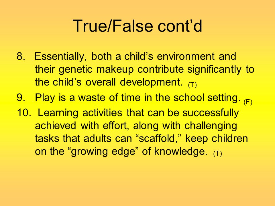 True/False cont'd 8. Essentially, both a child's environment and their genetic makeup contribute significantly to the child's overall development.