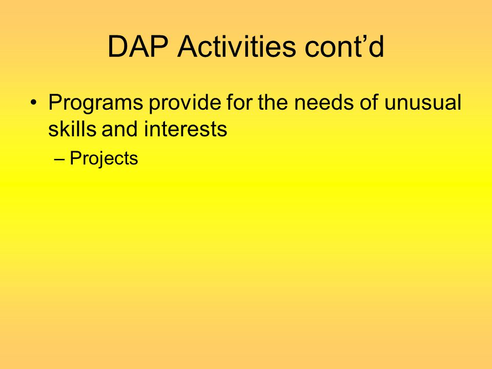 DAP Activities cont'd Programs provide for the needs of unusual skills and interests Projects