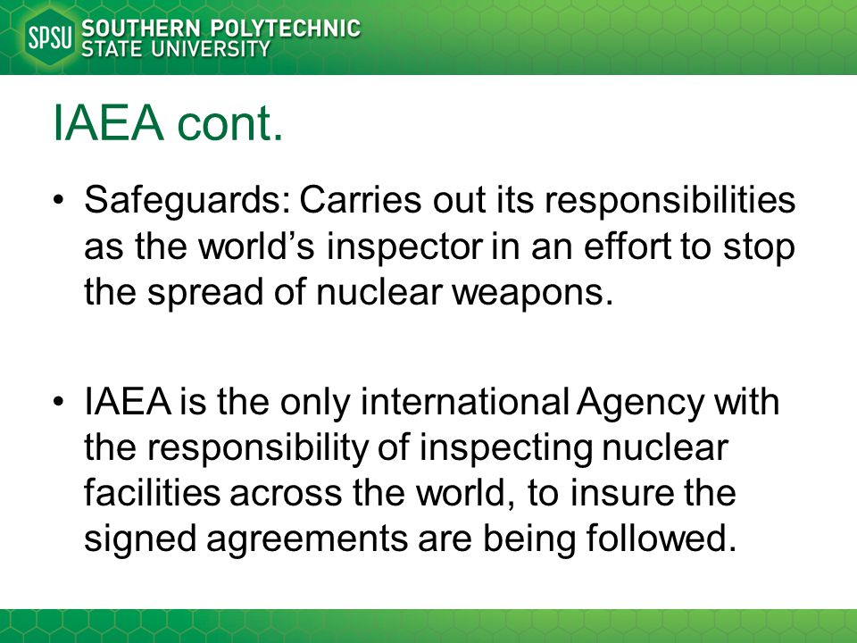IAEA cont. Safeguards: Carries out its responsibilities as the world's inspector in an effort to stop the spread of nuclear weapons.