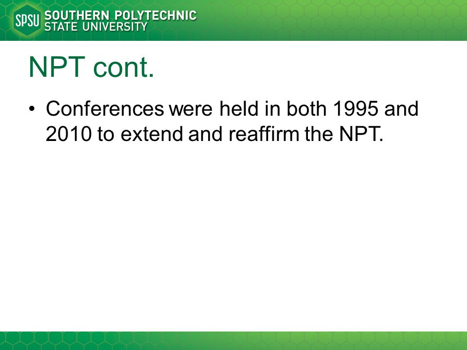 NPT cont. Conferences were held in both 1995 and 2010 to extend and reaffirm the NPT.