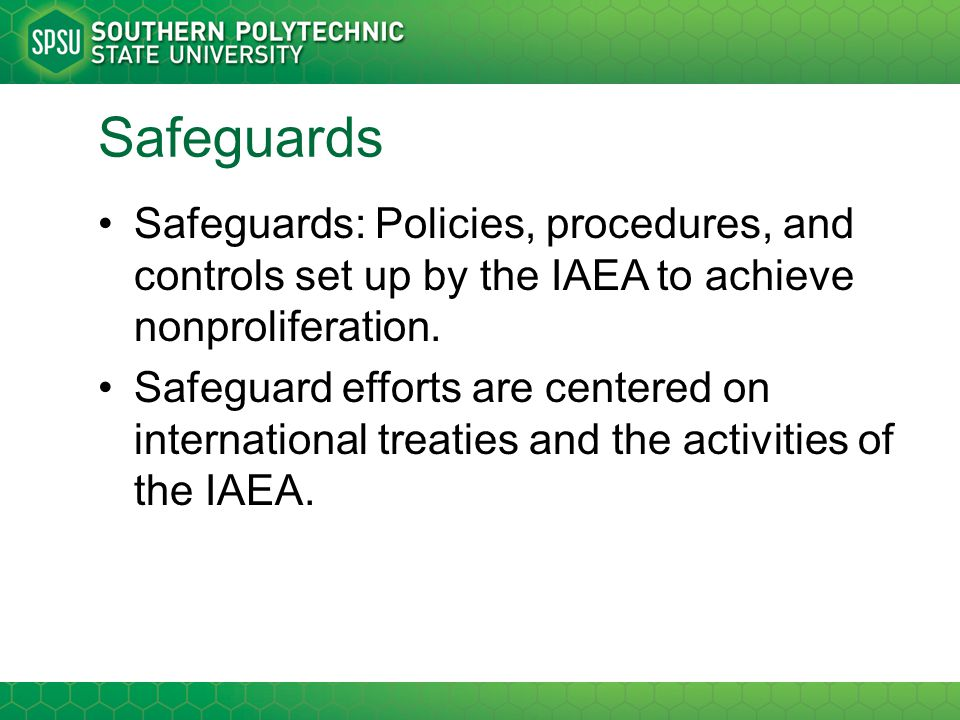 Safeguards Safeguards: Policies, procedures, and controls set up by the IAEA to achieve nonproliferation.