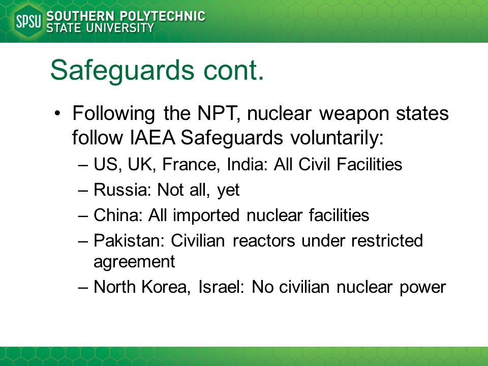 Safeguards cont. Following the NPT, nuclear weapon states follow IAEA Safeguards voluntarily: US, UK, France, India: All Civil Facilities.