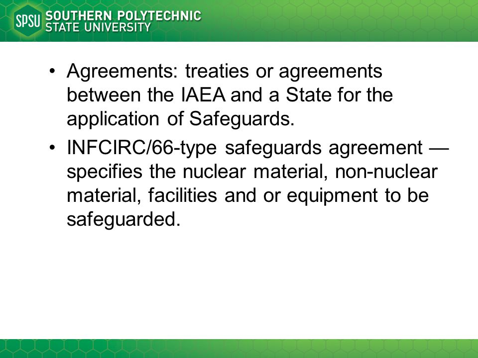 Agreements: treaties or agreements between the IAEA and a State for the application of Safeguards.