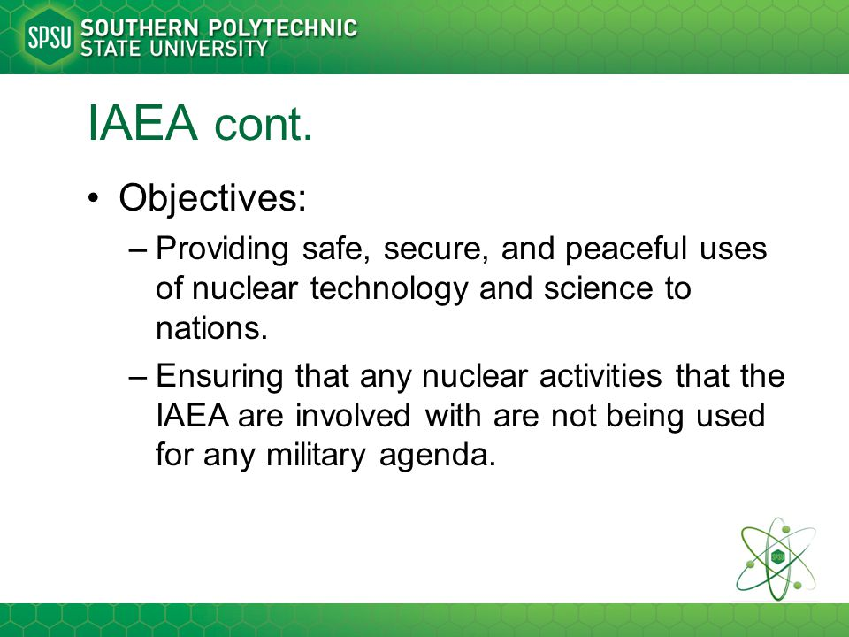 IAEA cont. Objectives: Providing safe, secure, and peaceful uses of nuclear technology and science to nations.