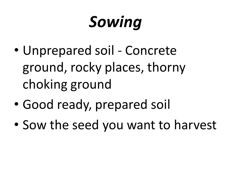 Sowing Unprepared soil - Concrete ground, rocky places, thorny choking ground. Good ready, prepared soil.