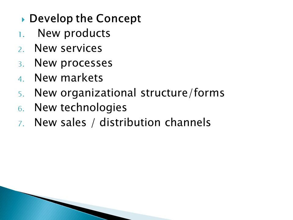 Develop the Concept New products. New services. New processes. New markets. New organizational structure/forms.