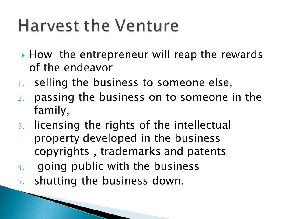 Harvest the Venture How the entrepreneur will reap the rewards of the endeavor. selling the business to someone else,