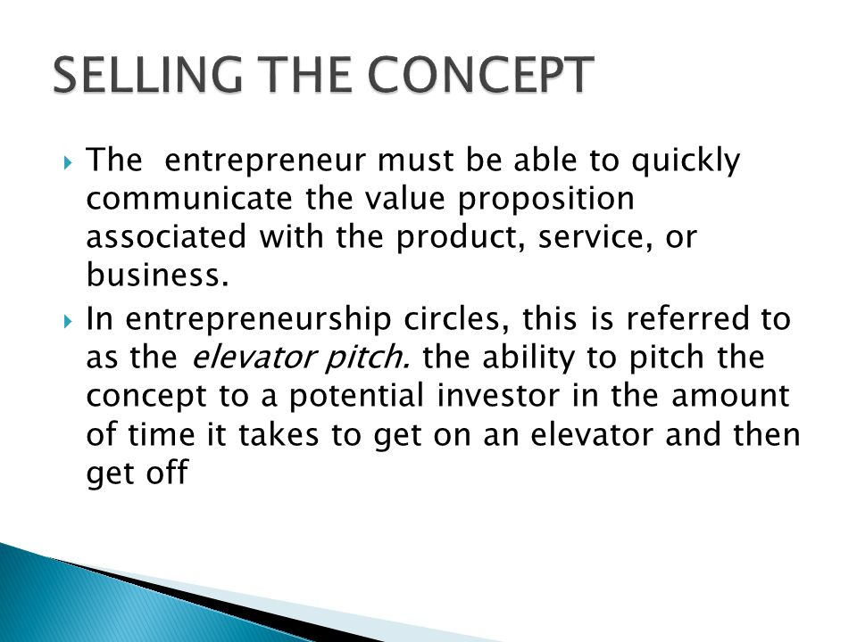 SELLING THE CONCEPT The entrepreneur must be able to quickly communicate the value proposition associated with the product, service, or business.