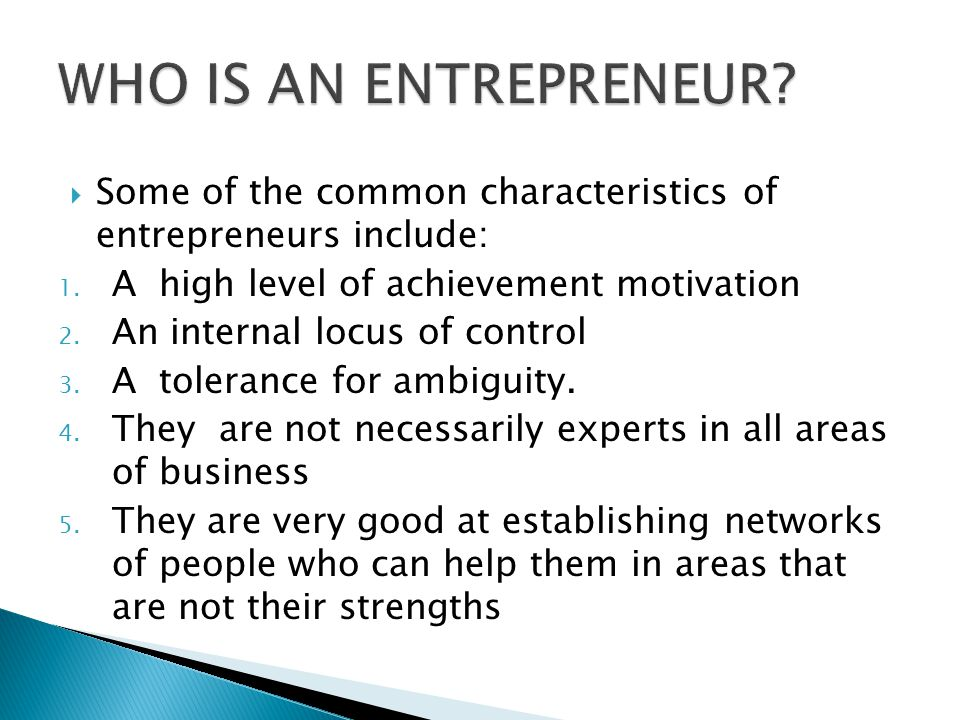 WHO IS AN ENTREPRENEUR Some of the common characteristics of entrepreneurs include: A high level of achievement motivation.