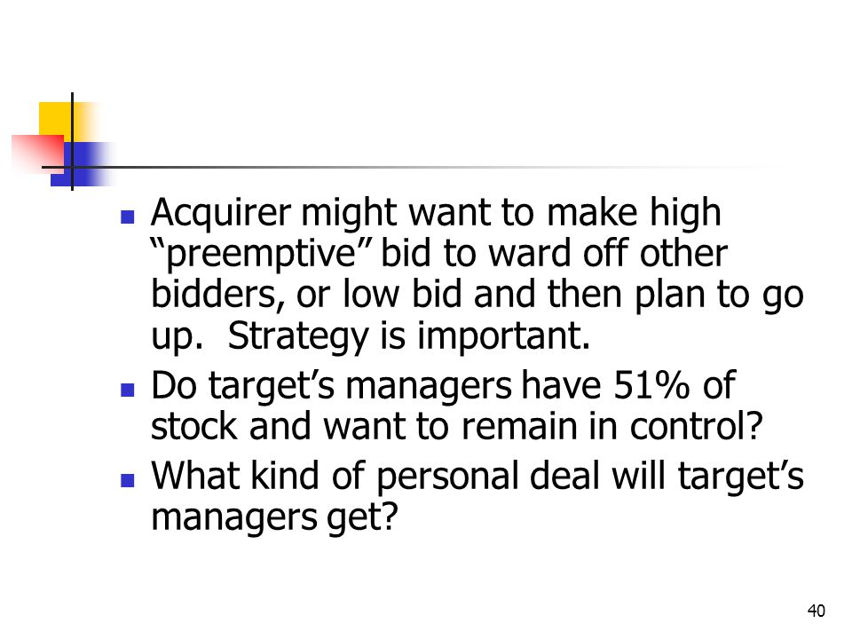 Acquirer might want to make high preemptive bid to ward off other bidders, or low bid and then plan to go up. Strategy is important.