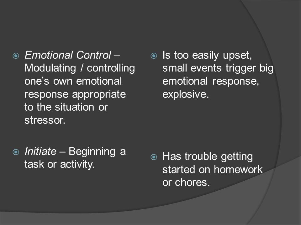 Emotional Control – Modulating / controlling one's own emotional response appropriate to the situation or stressor.
