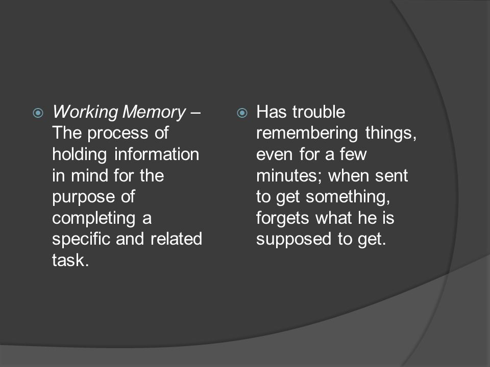 Working Memory – The process of holding information in mind for the purpose of completing a specific and related task.