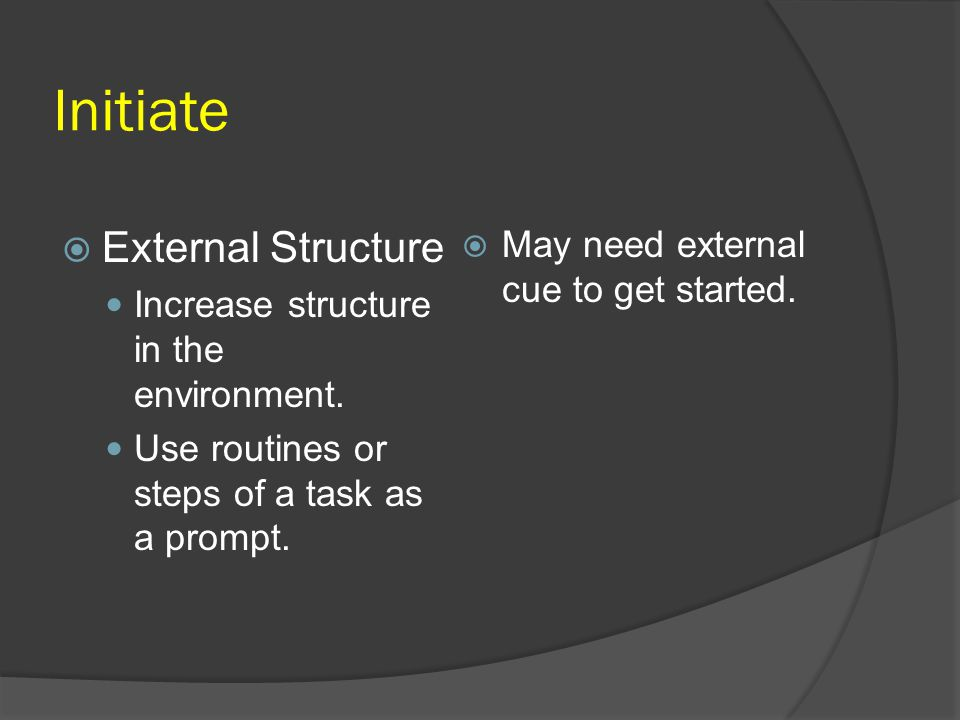 Initiate External Structure May need external cue to get started.