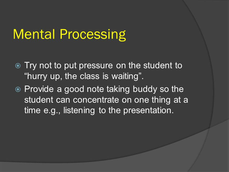Mental Processing Try not to put pressure on the student to hurry up, the class is waiting .