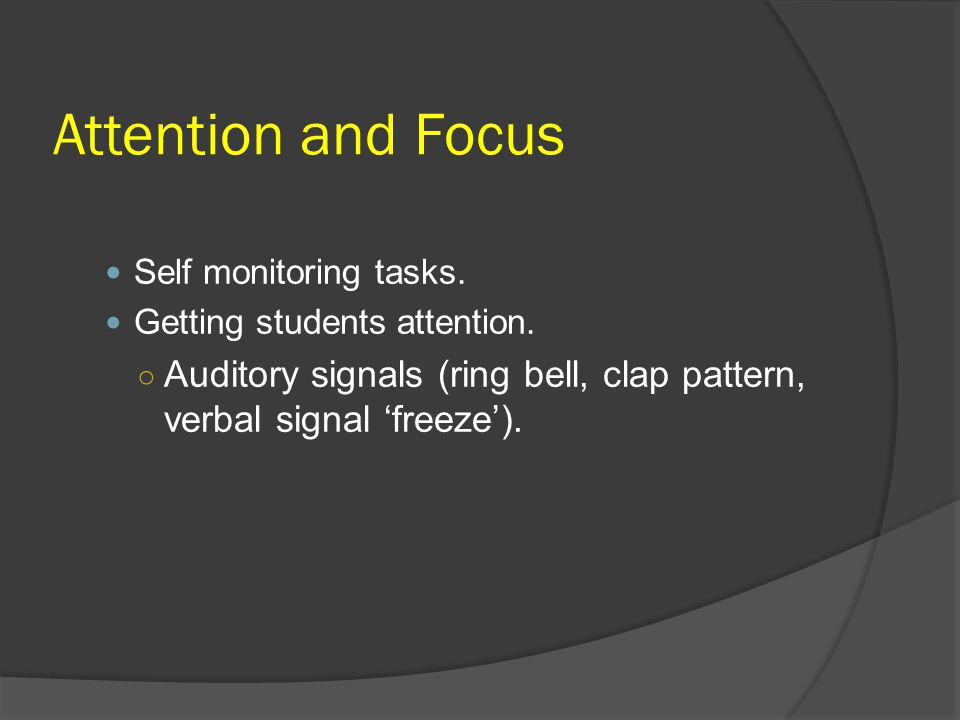 Attention and Focus Self monitoring tasks. Getting students attention. Auditory signals (ring bell, clap pattern, verbal signal 'freeze').