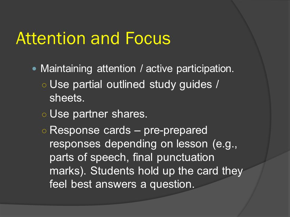 Attention and Focus Use partial outlined study guides / sheets.