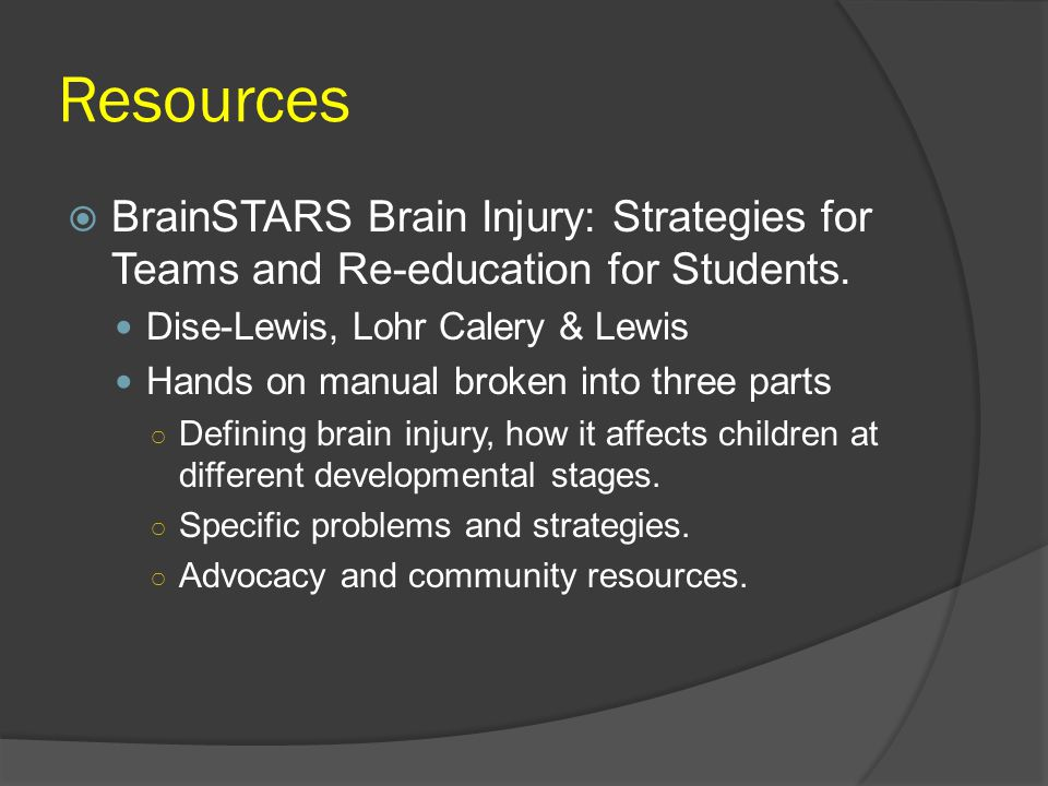 Resources BrainSTARS Brain Injury: Strategies for Teams and Re-education for Students. Dise-Lewis, Lohr Calery & Lewis.
