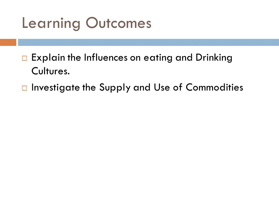 Learning Outcomes Explain the Influences on eating and Drinking Cultures.