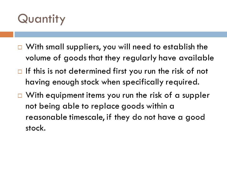 Quantity With small suppliers, you will need to establish the volume of goods that they regularly have available.