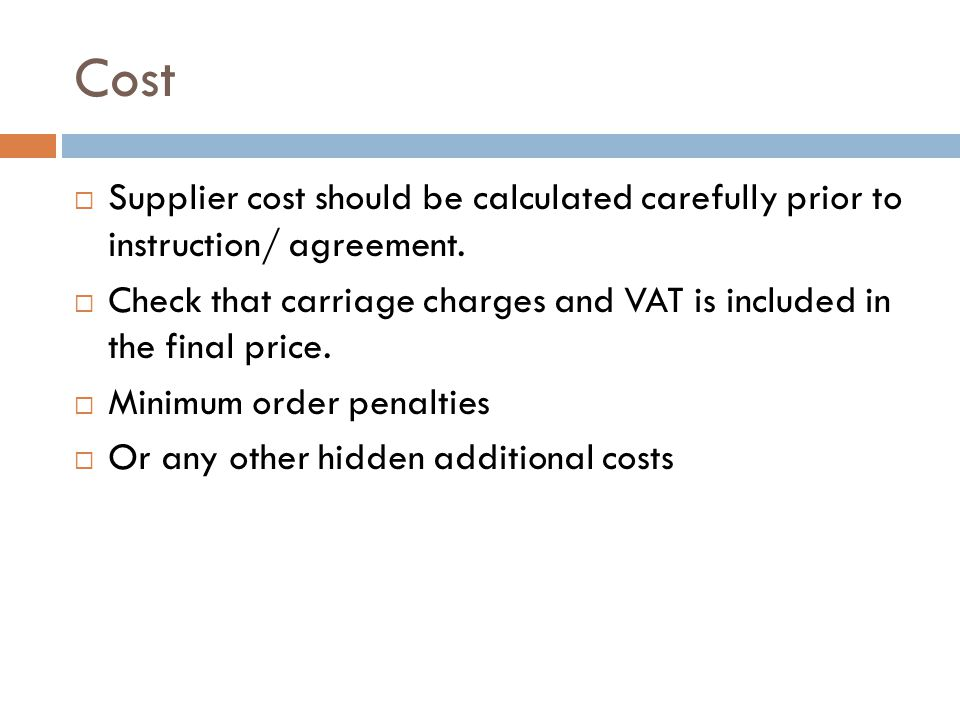 Cost Supplier cost should be calculated carefully prior to instruction/ agreement.