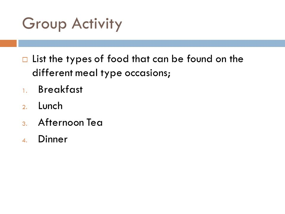 Group Activity List the types of food that can be found on the different meal type occasions; Breakfast.