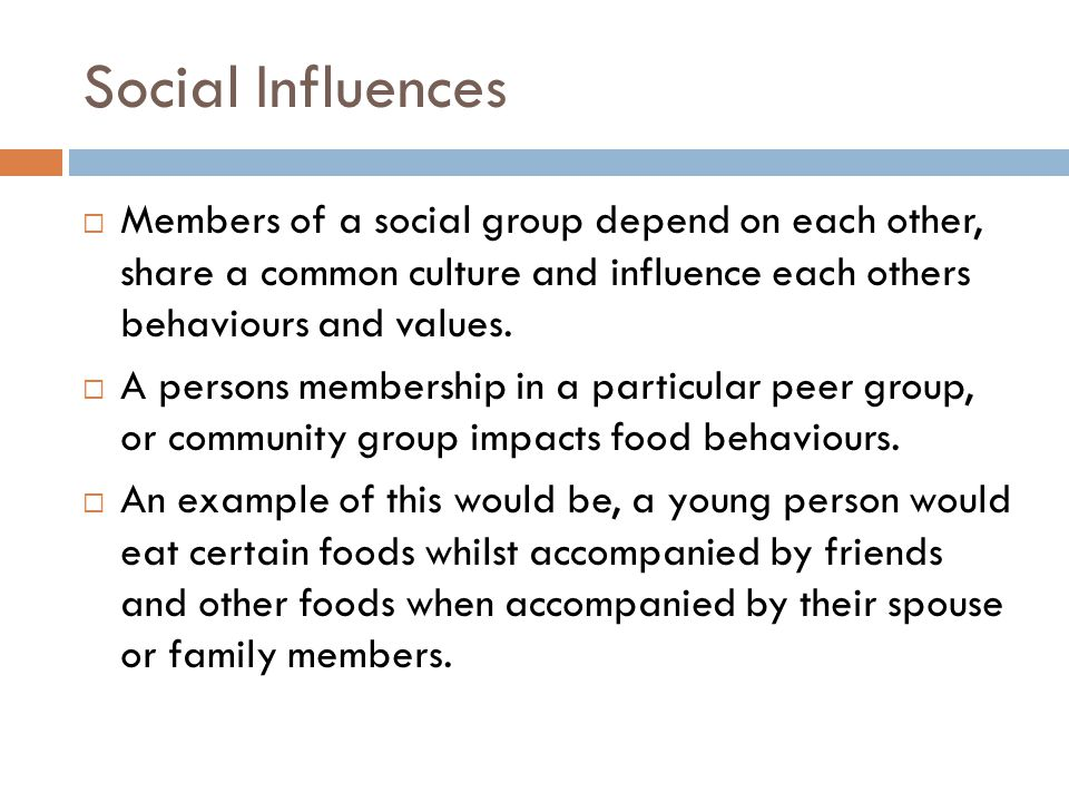 Social Influences Members of a social group depend on each other, share a common culture and influence each others behaviours and values.