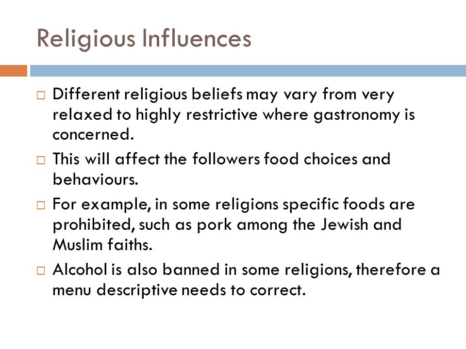 Religious Influences Different religious beliefs may vary from very relaxed to highly restrictive where gastronomy is concerned.