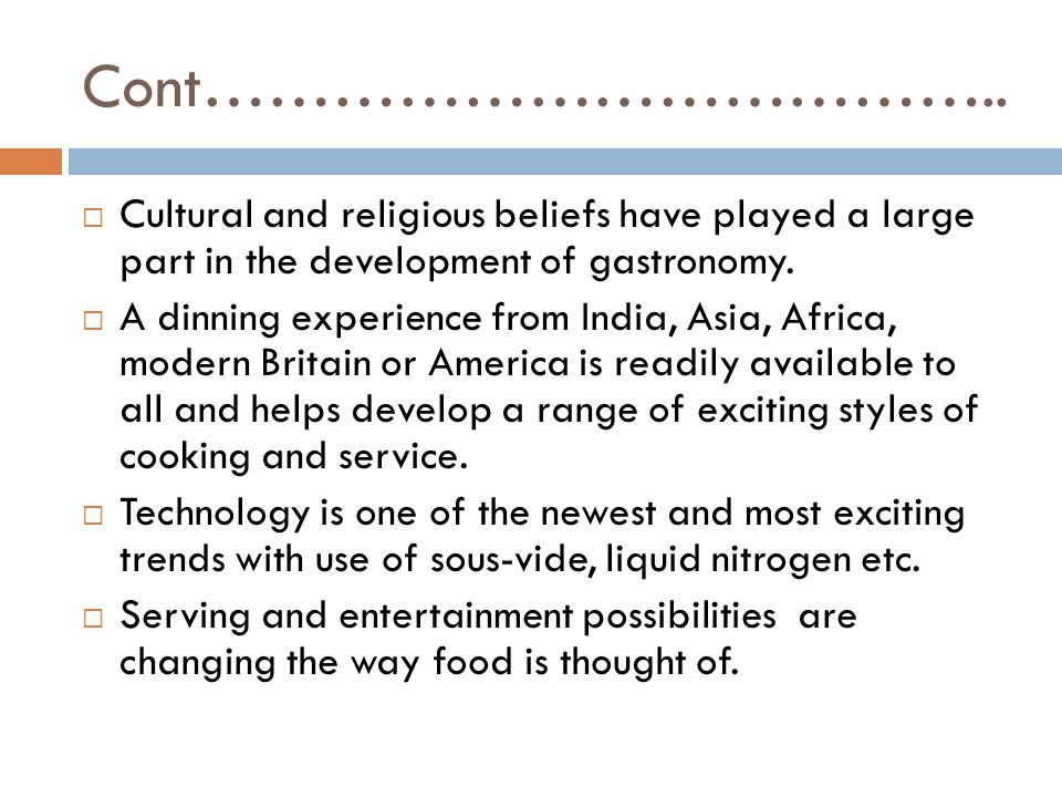 Cont……………………………….. Cultural and religious beliefs have played a large part in the development of gastronomy.