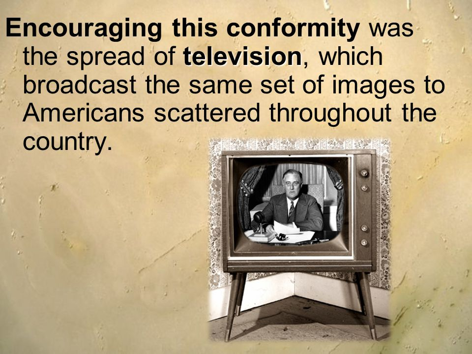 Encouraging this conformity was the spread of television, which broadcast the same set of images to Americans scattered throughout the country.