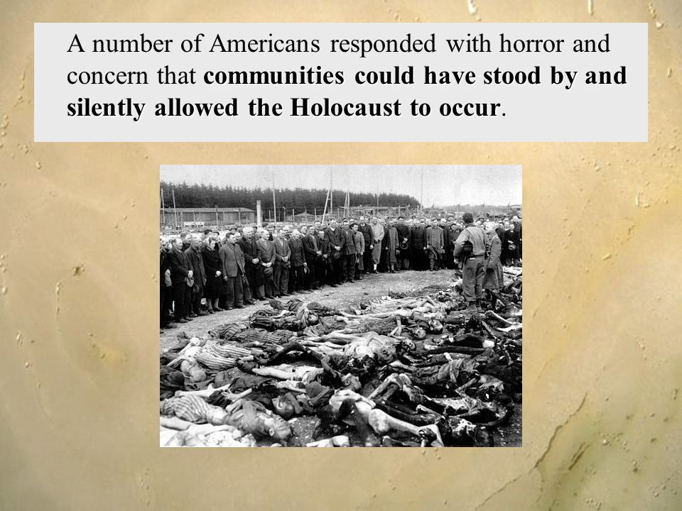 A number of Americans responded with horror and concern that communities could have stood by and silently allowed the Holocaust to occur.
