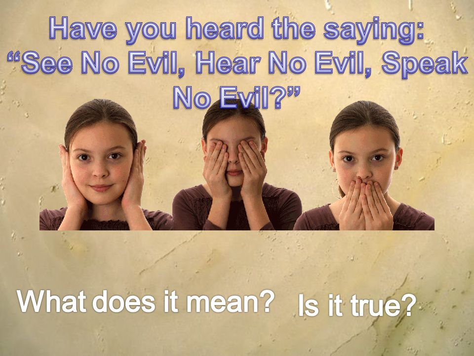 Have you heard the saying: See No Evil, Hear No Evil, Speak No Evil