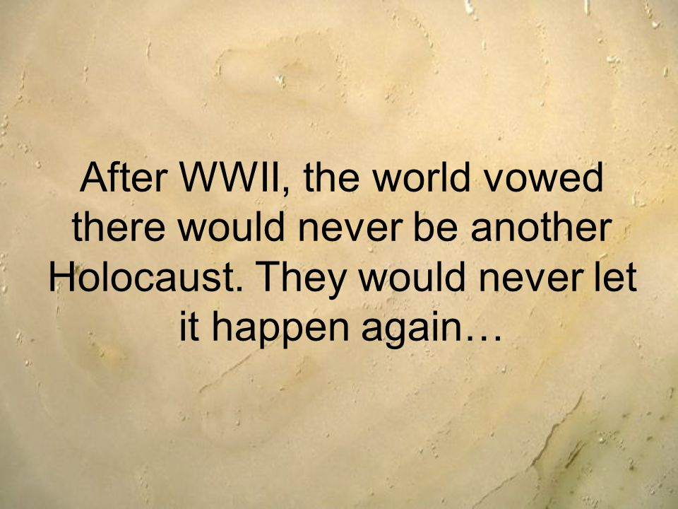 After WWII, the world vowed there would never be another Holocaust