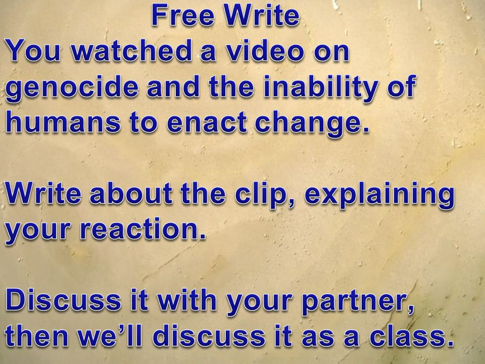 Free Write You watched a video on genocide and the inability of humans to enact change.