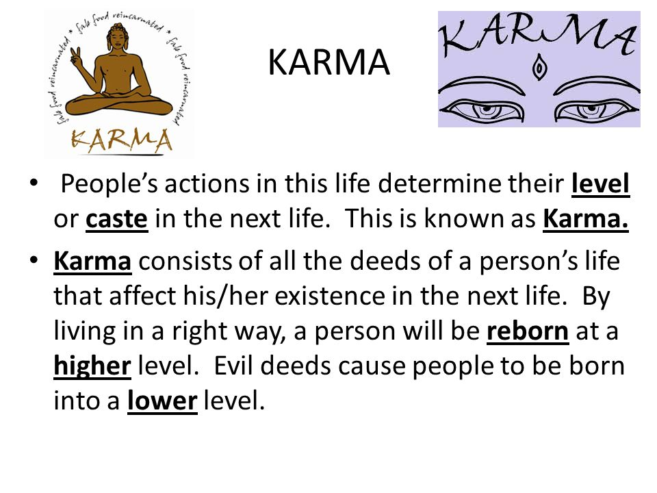 KARMA People's actions in this life determine their level or caste in the next life. This is known as Karma.