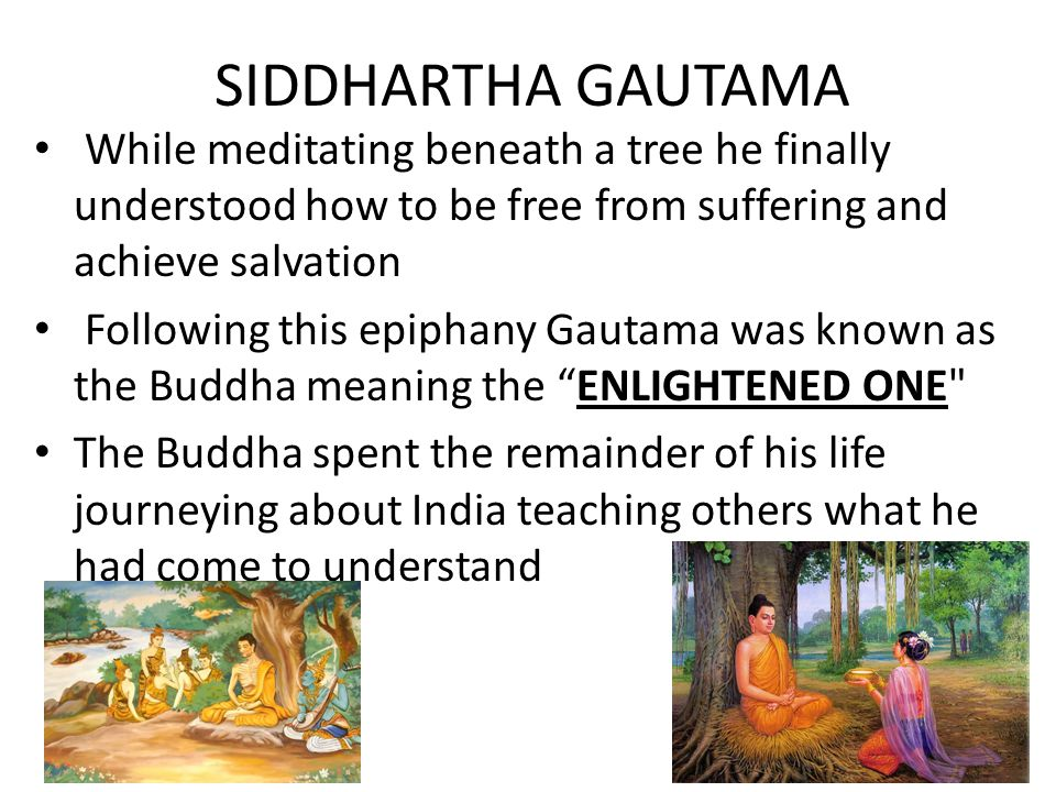 SIDDHARTHA GAUTAMA While meditating beneath a tree he finally understood how to be free from suffering and achieve salvation.