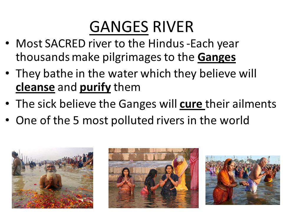 GANGES RIVER Most SACRED river to the Hindus -Each year thousands make pilgrimages to the Ganges.