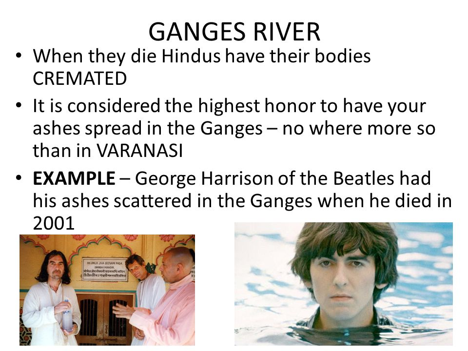 GANGES RIVER When they die Hindus have their bodies CREMATED