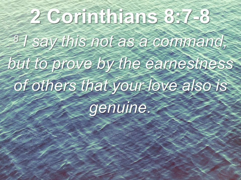 2 Corinthians 8:7-8 8 I say this not as a command, but to prove by the earnestness of others that your love also is genuine.
