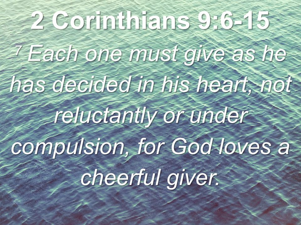 2 Corinthians 9:6-15 7 Each one must give as he has decided in his heart, not reluctantly or under compulsion, for God loves a cheerful giver.